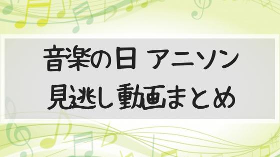 アニソン,主題歌,音楽の日,動画,見逃し,2019