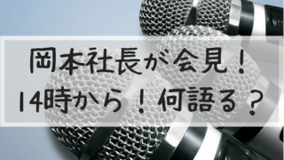 岡本社長,会見,いつ,何時,14時,中継,テレビ局,Abema,吉本興業,進退