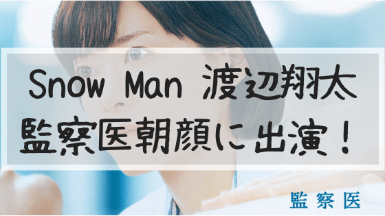 渡辺翔太,Snow Man,監察医朝顔,朝顔,動画,全話,8話,1話,見逃し