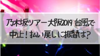 乃木坂46,ツアー,大阪,京セラ,中止,払い戻し,返金,振替,延期,2019