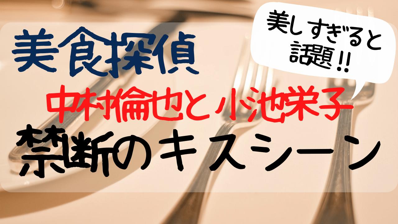 美食探偵,1話,禁断のキスシーン,中村倫也,小池栄子,明智五郎,美しすぎ