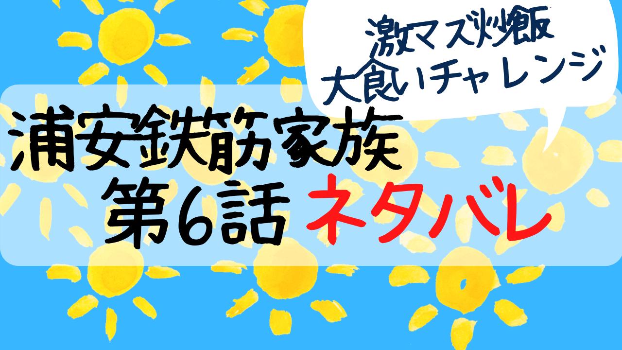浦安鉄筋家族,6話,あらすじ,ネタバレ,感想,大食い,松尾諭,チャーハン
