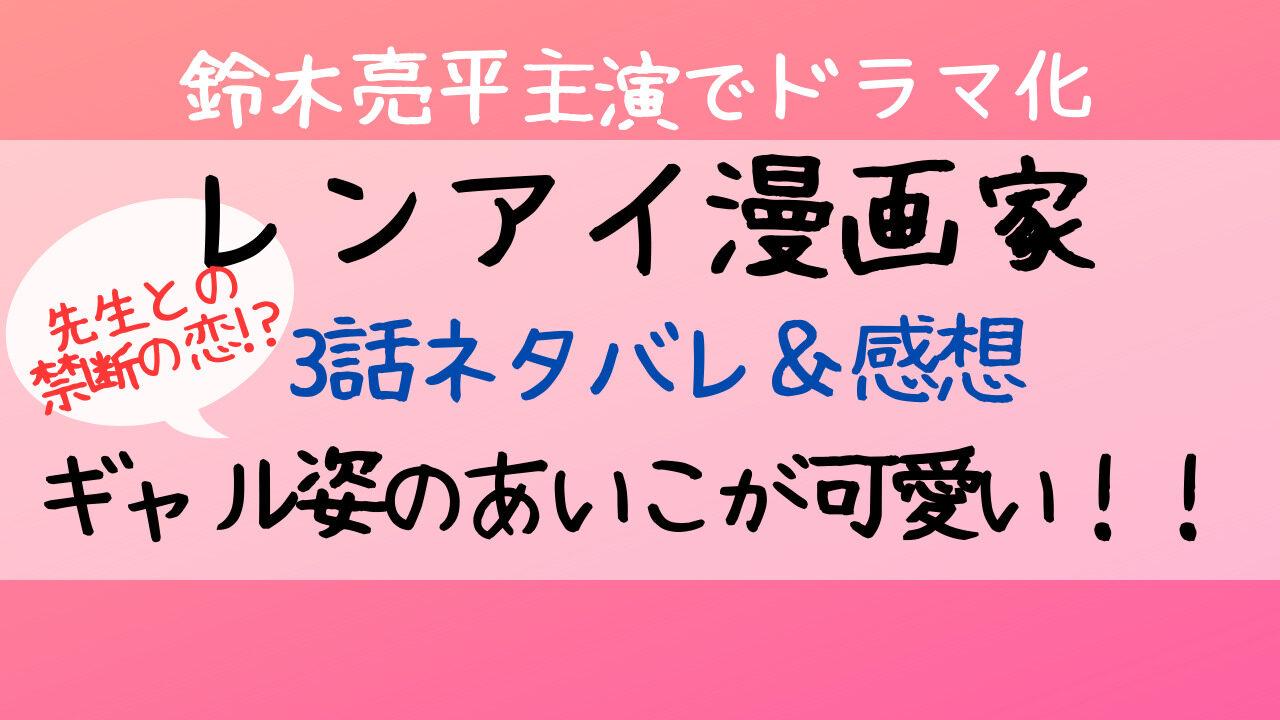 レンアイ漫画家,3話,あらすじ,ネタバレ,恋愛漫画家,吉岡里帆,なぜ,ギャル,鈴木亮平